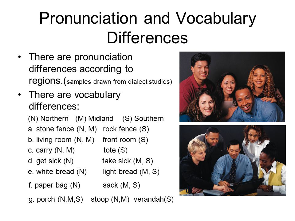 Pronunciation and Vocabulary Differences There are pronunciation differences according to regions.( samples drawn from dialect studies) There are vocabulary differences: (N) Northern (M) Midland (S) Southern a.