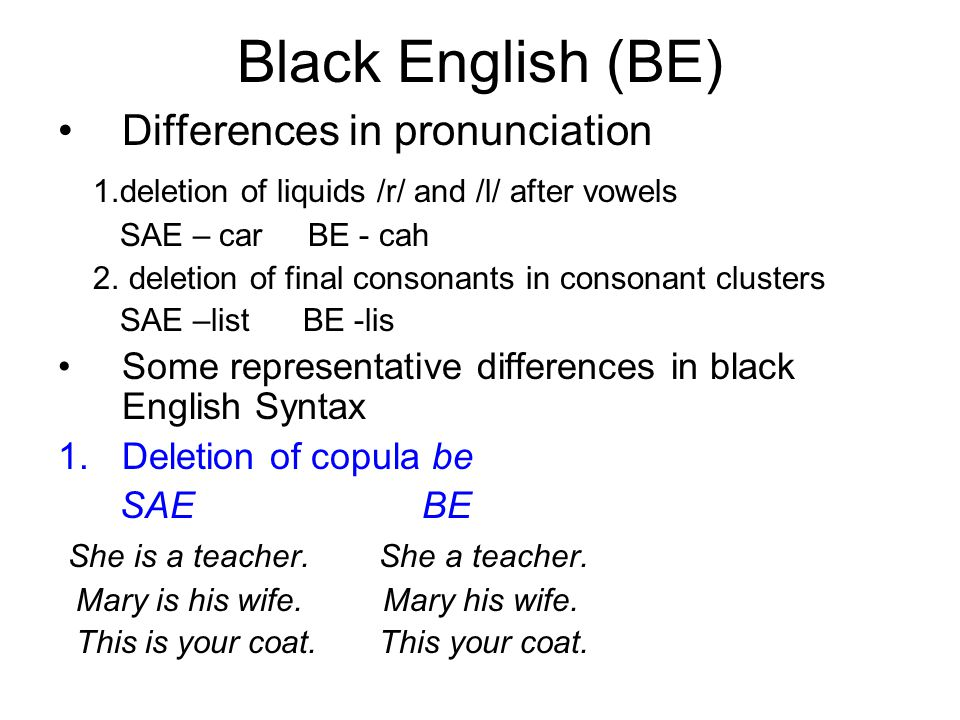 Black English (BE) Differences in pronunciation 1.deletion of liquids /r/ and /l/ after vowels SAE – car BE - cah 2. deletion of final consonants in c