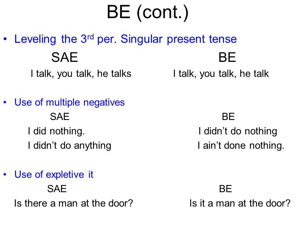 BE (cont.) Leveling the 3 rd per. Singular present tense SAE BE I talk, you talk, he talks I talk, you talk, he talk Use of multiple negatives SAE BE