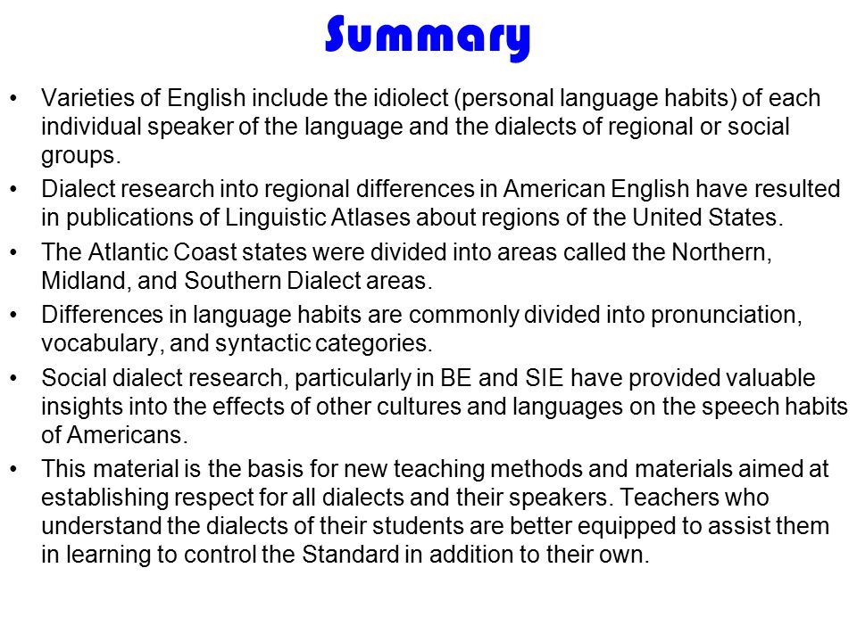 Summary Varieties of English include the idiolect (personal language habits) of each individual speaker of the language and the dialects of regional or social groups.