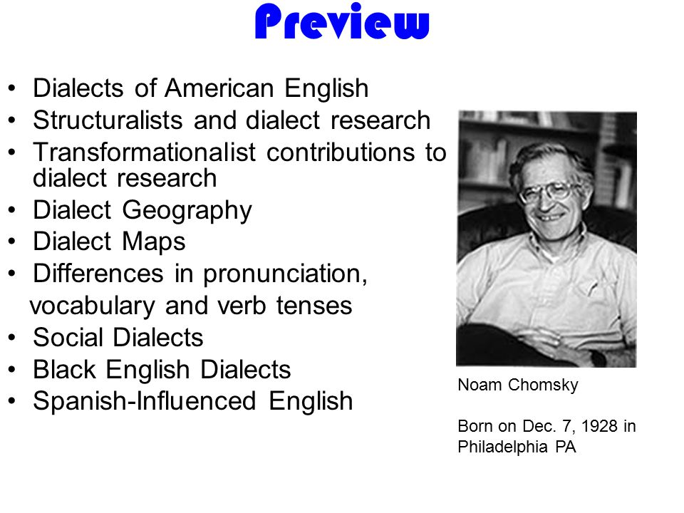 Preview Dialects of American English Structuralists and dialect research Transformationalist contributions to dialect research Dialect Geography Dialect Maps Differences in pronunciation, vocabulary and verb tenses Social Dialects Black English Dialects Spanish-Influenced English Noam Chomsky Born on Dec.