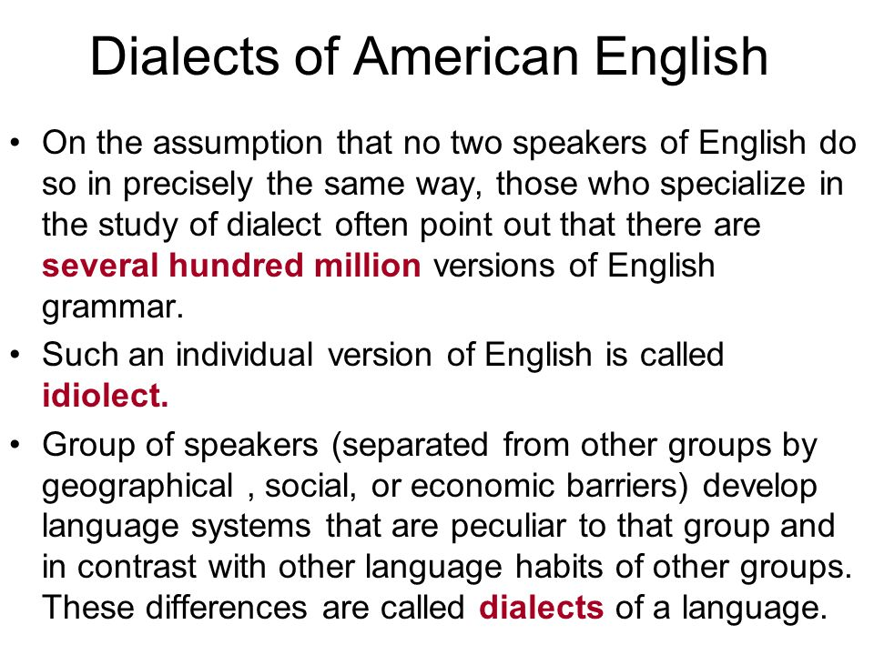 Dialects of American English On the assumption that no two speakers of English do so in precisely the same way, those who specialize in the study of dialect often point out that there are several hundred million versions of English grammar.