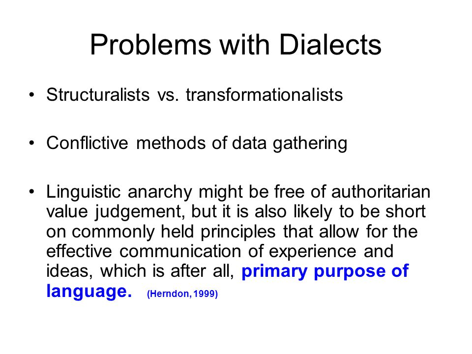 Problems with Dialects Structuralists vs. transformationalists Conflictive methods of data gathering Linguistic anarchy might be free of authoritarian
