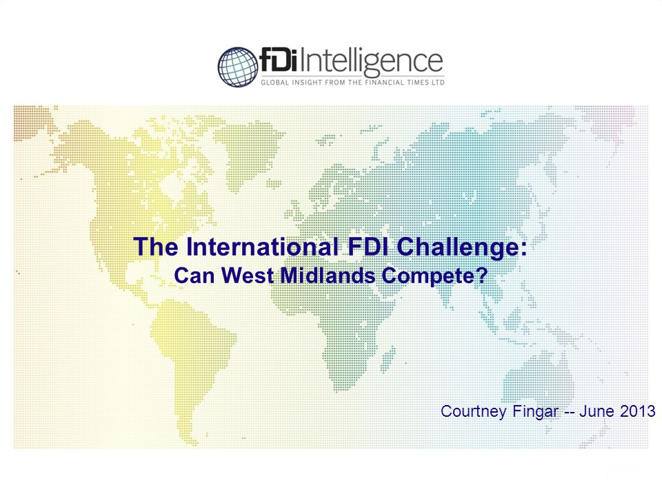 1 The International FDI Challenge: Can West Midlands Compete? Courtney Fingar -- June 2013