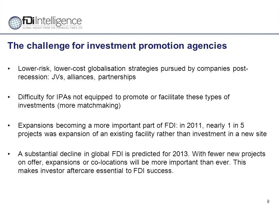 8 The challenge for investment promotion agencies Lower-risk, lower-cost globalisation strategies pursued by companies post- recession: JVs, alliances