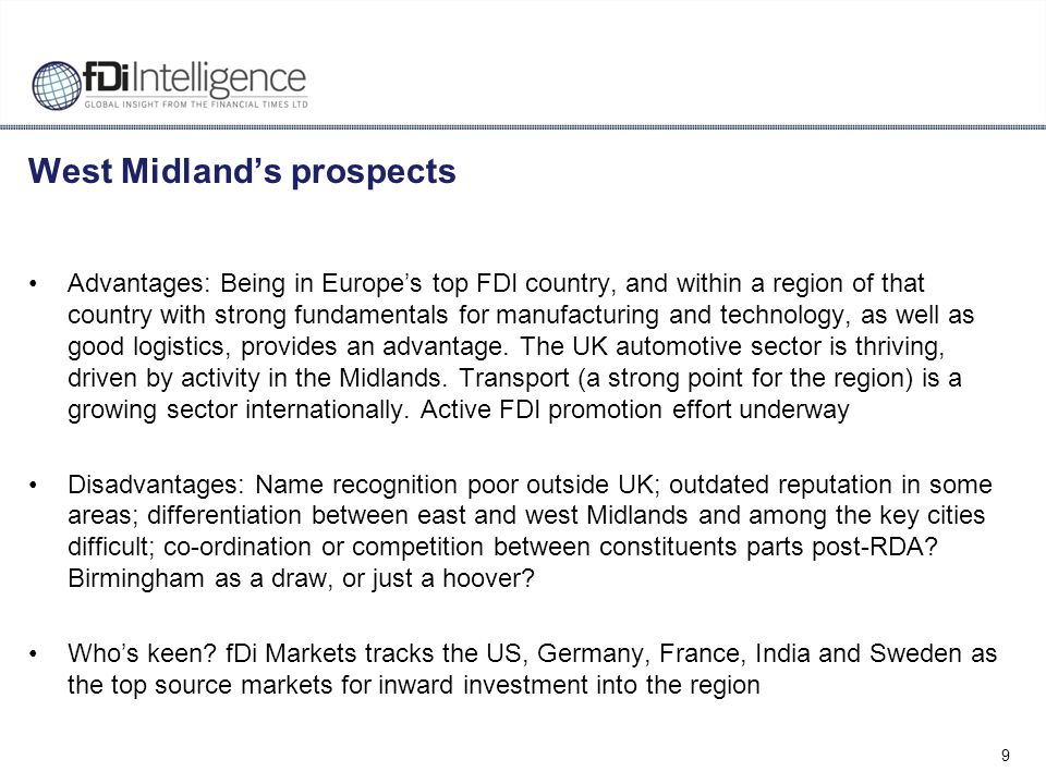 9 West Midland's prospects Advantages: Being in Europe's top FDI country, and within a region of that country with strong fundamentals for manufacturi