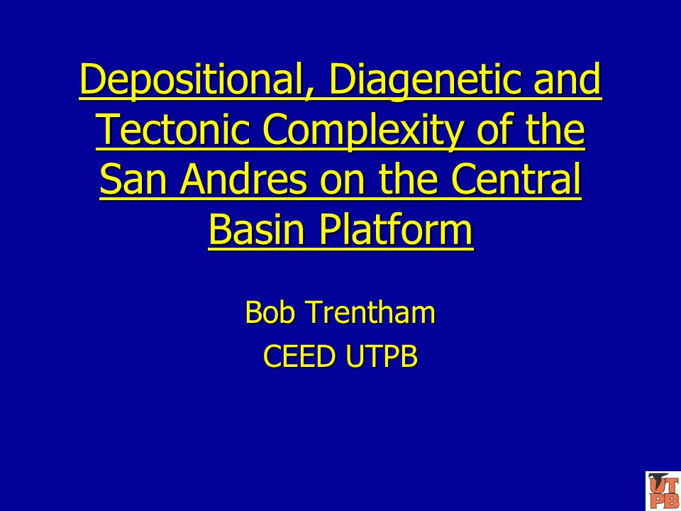 Depositional, Diagenetic and Tectonic Complexity of the San Andres on the Central Basin Platform Bob Trentham CEED UTPB