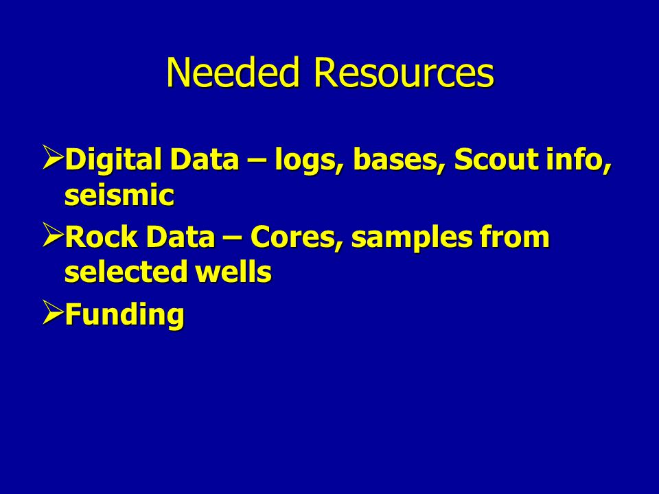 Needed Resources  Digital Data – logs, bases, Scout info, seismic  Rock Data – Cores, samples from selected wells  Funding