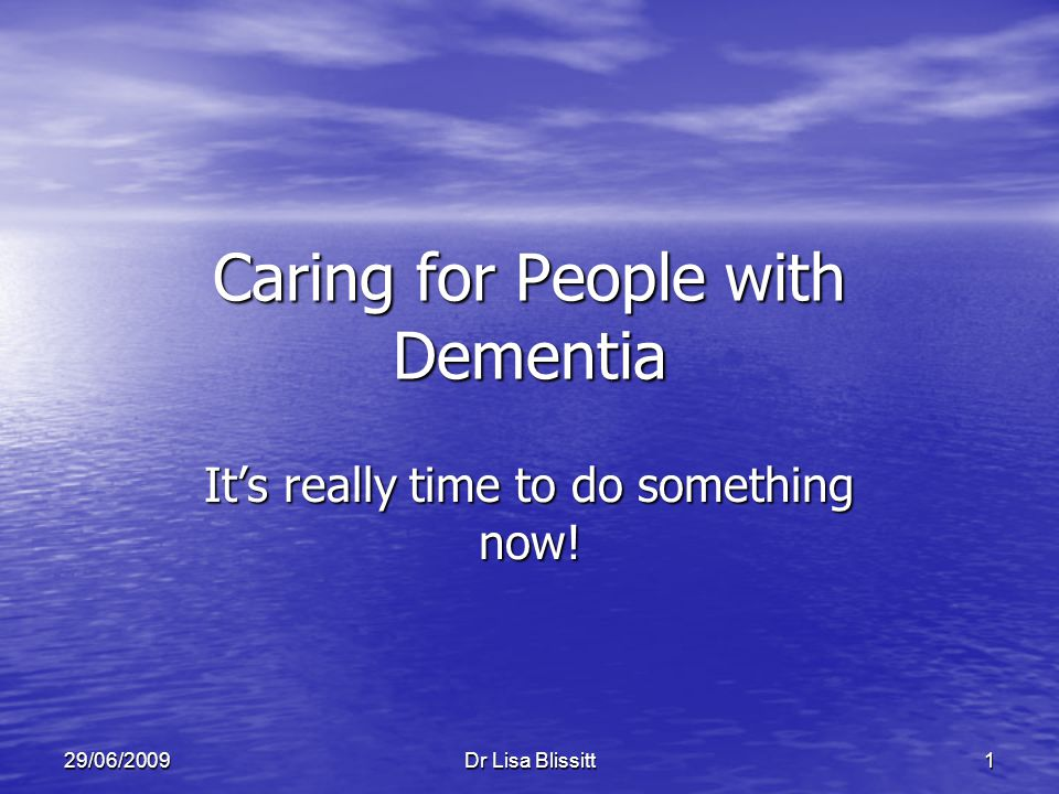 Dr Lisa Blissitt 129/06/2009 Caring for People with Dementia It's really time to do something now!