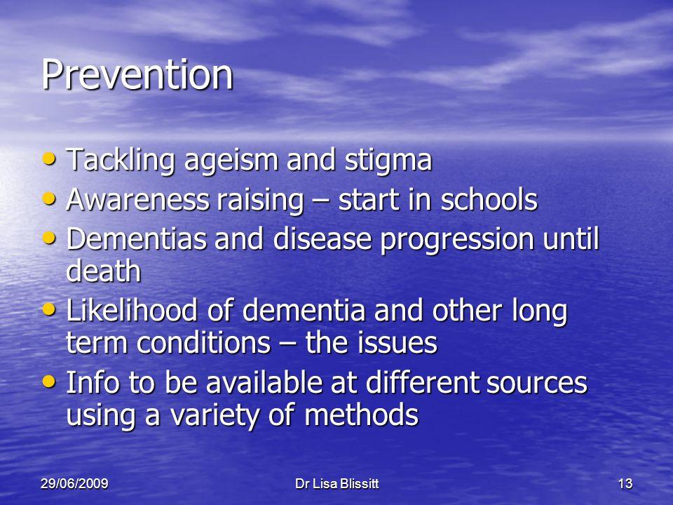 29/06/2009Dr Lisa Blissitt13 Prevention Tackling ageism and stigma Tackling ageism and stigma Awareness raising – start in schools Awareness raising –