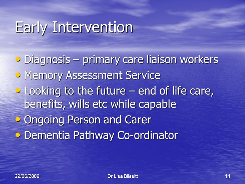 29/06/2009Dr Lisa Blissitt14 Early Intervention Diagnosis – primary care liaison workers Diagnosis – primary care liaison workers Memory Assessment Se