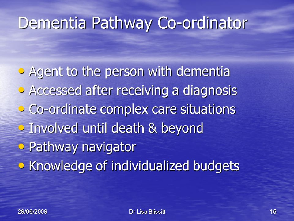29/06/2009Dr Lisa Blissitt15 Dementia Pathway Co-ordinator Agent to the person with dementia Agent to the person with dementia Accessed after receivin