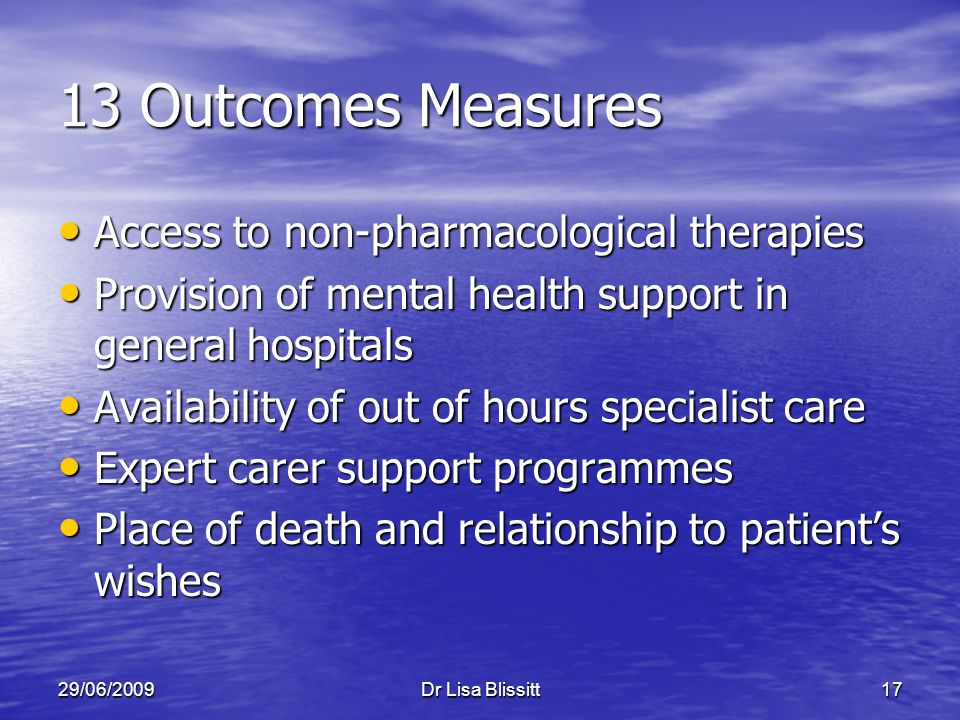 29/06/2009Dr Lisa Blissitt17 13 Outcomes Measures Access to non-pharmacological therapies Access to non-pharmacological therapies Provision of mental