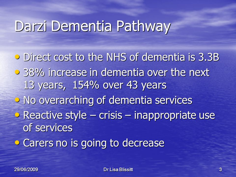 29/06/2009Dr Lisa Blissitt3 Darzi Dementia Pathway Direct cost to the NHS of dementia is 3.3B Direct cost to the NHS of dementia is 3.3B 38% increase