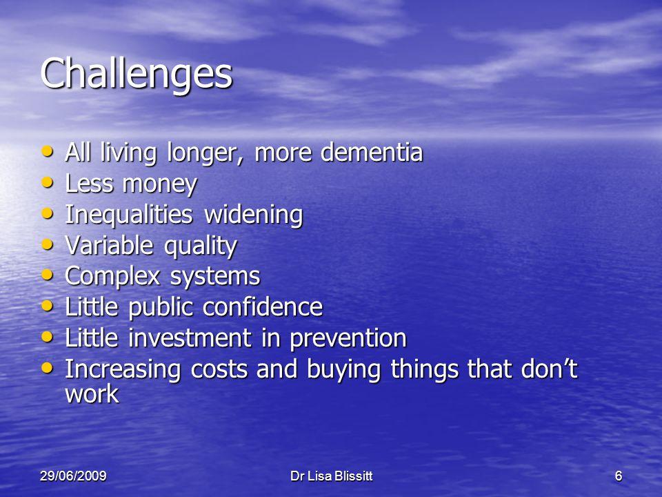 29/06/2009Dr Lisa Blissitt6 Challenges All living longer, more dementia All living longer, more dementia Less money Less money Inequalities widening I