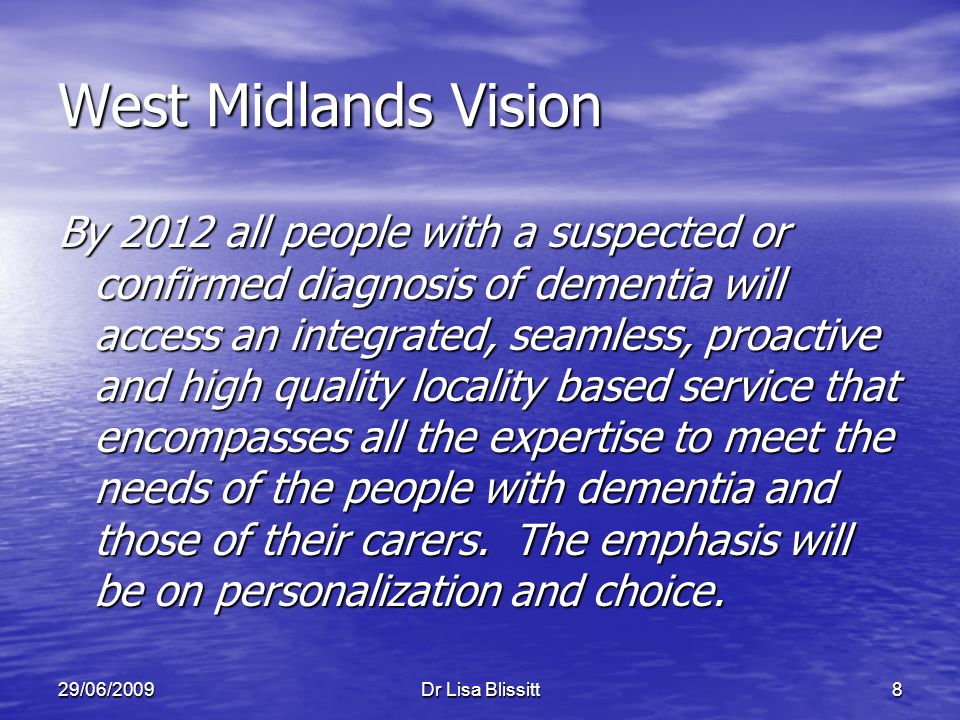 29/06/2009Dr Lisa Blissitt8 West Midlands Vision By 2012 all people with a suspected or confirmed diagnosis of dementia will access an integrated, sea