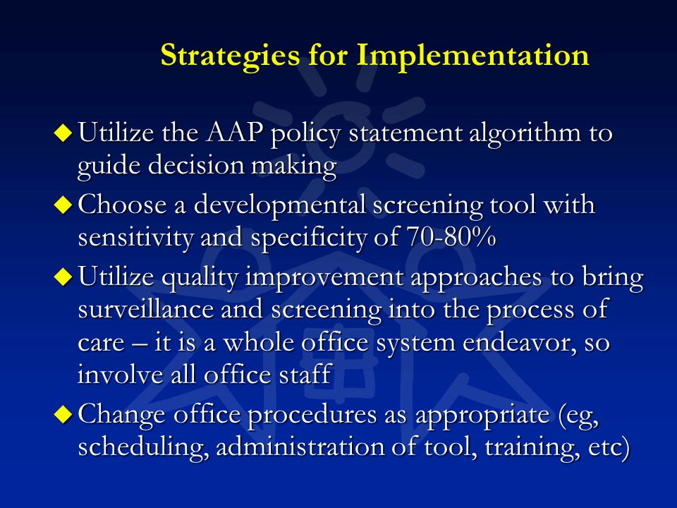 Strategies for Implementation u Utilize the AAP policy statement algorithm to guide decision making u Choose a developmental screening tool with sensi