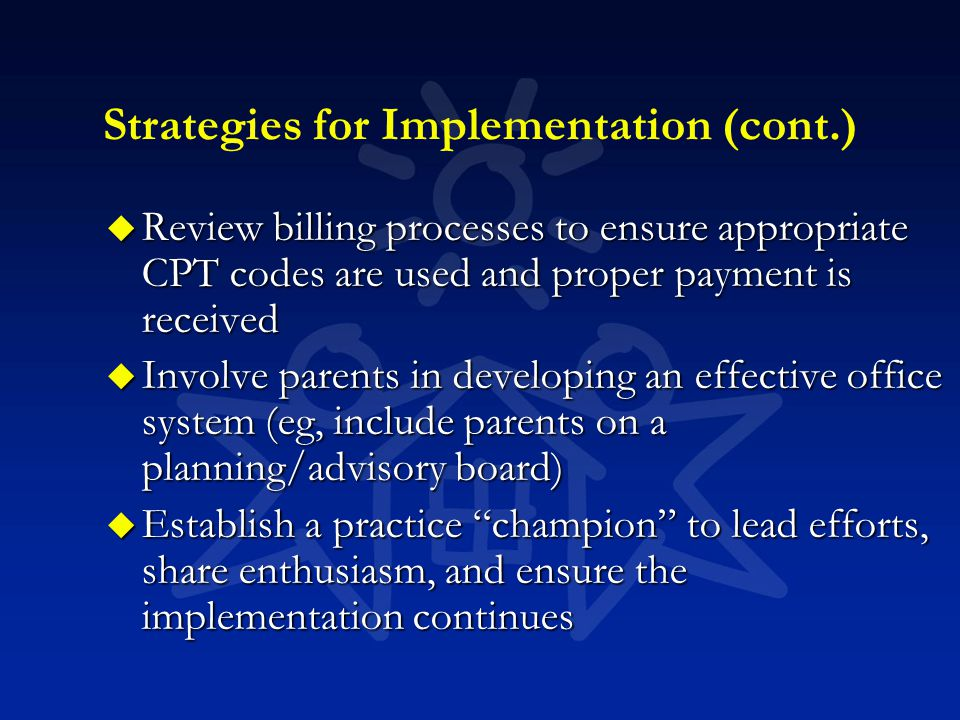 Strategies for Implementation (cont.) u Review billing processes to ensure appropriate CPT codes are used and proper payment is received u Involve parents in developing an effective office system (eg, include parents on a planning/advisory board) u Establish a practice champion to lead efforts, share enthusiasm, and ensure the implementation continues