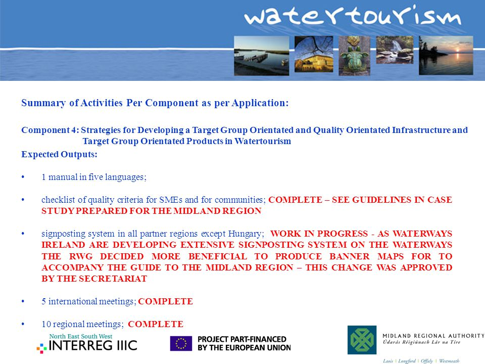 Summary of Activities Per Component as per Application: Component 4: Strategies for Developing a Target Group Orientated and Quality Orientated Infrastructure and Target Group Orientated Products in Watertourism Expected Outputs: 1 manual in five languages; checklist of quality criteria for SMEs and for communities; COMPLETE – SEE GUIDELINES IN CASE STUDY PREPARED FOR THE MIDLAND REGION signposting system in all partner regions except Hungary; WORK IN PROGRESS - AS WATERWAYS IRELAND ARE DEVELOPING EXTENSIVE SIGNPOSTING SYSTEM ON THE WATERWAYS THE RWG DECIDED MORE BENEFICIAL TO PRODUCE BANNER MAPS FOR TO ACCOMPANY THE GUIDE TO THE MIDLAND REGION – THIS CHANGE WAS APPROVED BY THE SECRETARIAT 5 international meetings; COMPLETE 10 regional meetings; COMPLETE