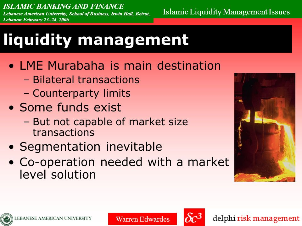 Islamic Liquidity Management Issues ISLAMIC BANKING AND FINANCE Lebanese American University, School of Business, Irwin Hall, Beirut, Lebanon February 23–24, 2006 Warren Edwardes liquidity management Investments long dated – deposits are short –massive gap –Massive liquidity problem Need flexibility with Shariah compliance Sukuks held to maturity Short selling.