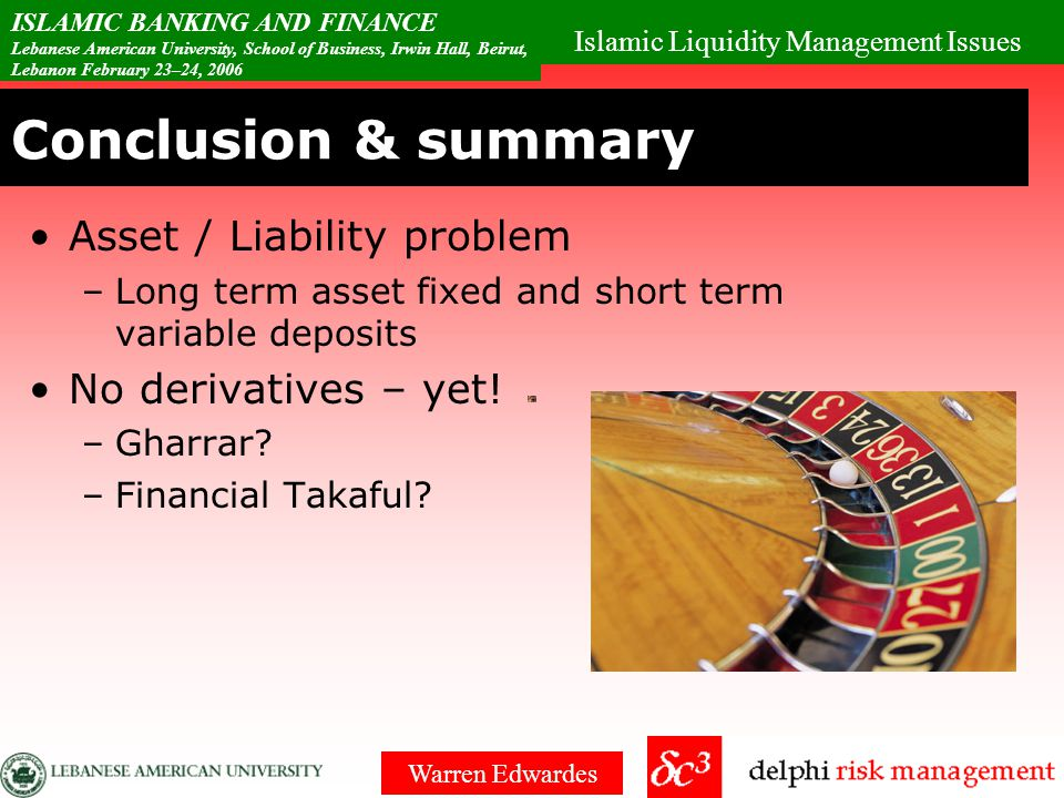 Islamic Liquidity Management Issues ISLAMIC BANKING AND FINANCE Lebanese American University, School of Business, Irwin Hall, Beirut, Lebanon February 23–24, 2006 Warren Edwardes Conclusion & summary Sukuks bought to hold –minimal secondary market for on sale –Mark to market and price determination is difficult Shortage of paper Is debt trading really Halal.