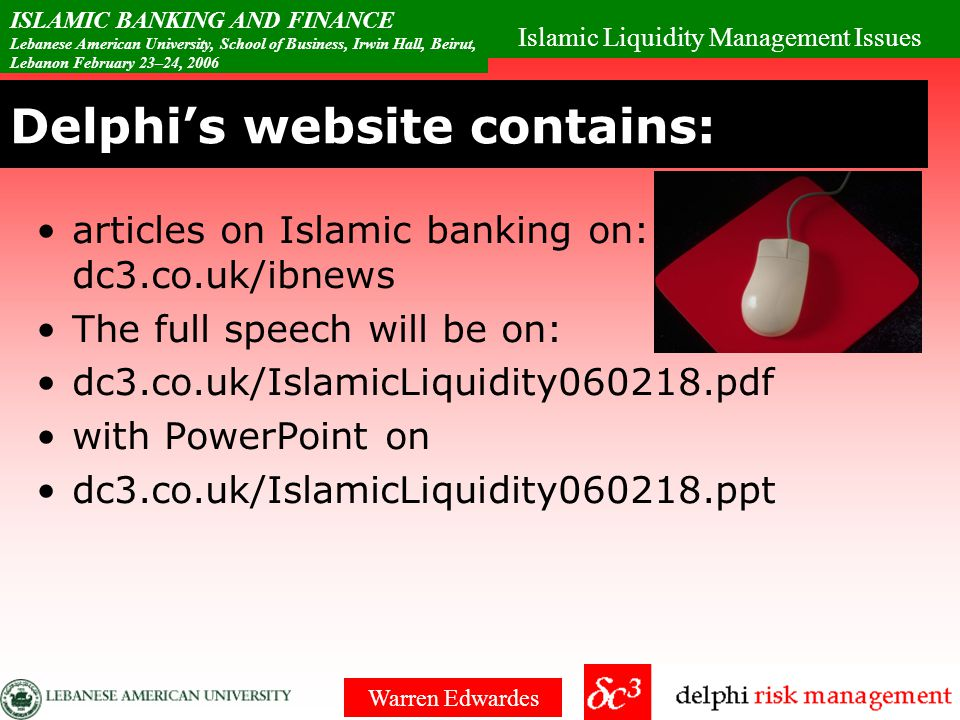 Islamic Liquidity Management Issues ISLAMIC BANKING AND FINANCE Lebanese American University, School of Business, Irwin Hall, Beirut, Lebanon February 23–24, 2006 Warren Edwardes No Inter-bank market Balance sheet management problem Cannot easily finance when there are withdrawals So more liquidity than needed by a conventional bank Bilateral Murabaha with break clauses is widespread liquidity vehicles cannot withstand a $100million injection or withdrawal