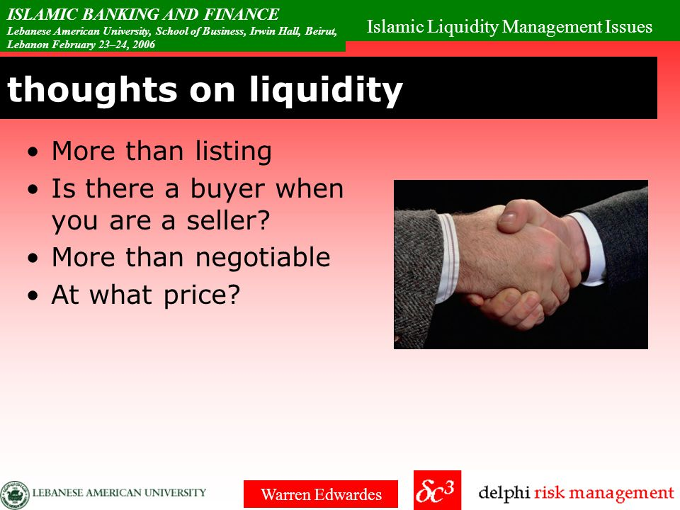 Islamic Liquidity Management Issues ISLAMIC BANKING AND FINANCE Lebanese American University, School of Business, Irwin Hall, Beirut, Lebanon February 23–24, 2006 Warren Edwardes Risk Pyramid Sound ALM requires a quality / liquidity pyramid.