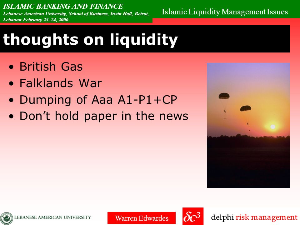 Islamic Liquidity Management Issues ISLAMIC BANKING AND FINANCE Lebanese American University, School of Business, Irwin Hall, Beirut, Lebanon February 23–24, 2006 Warren Edwardes thoughts on liquidity More than listing Is there a buyer when you are a seller.