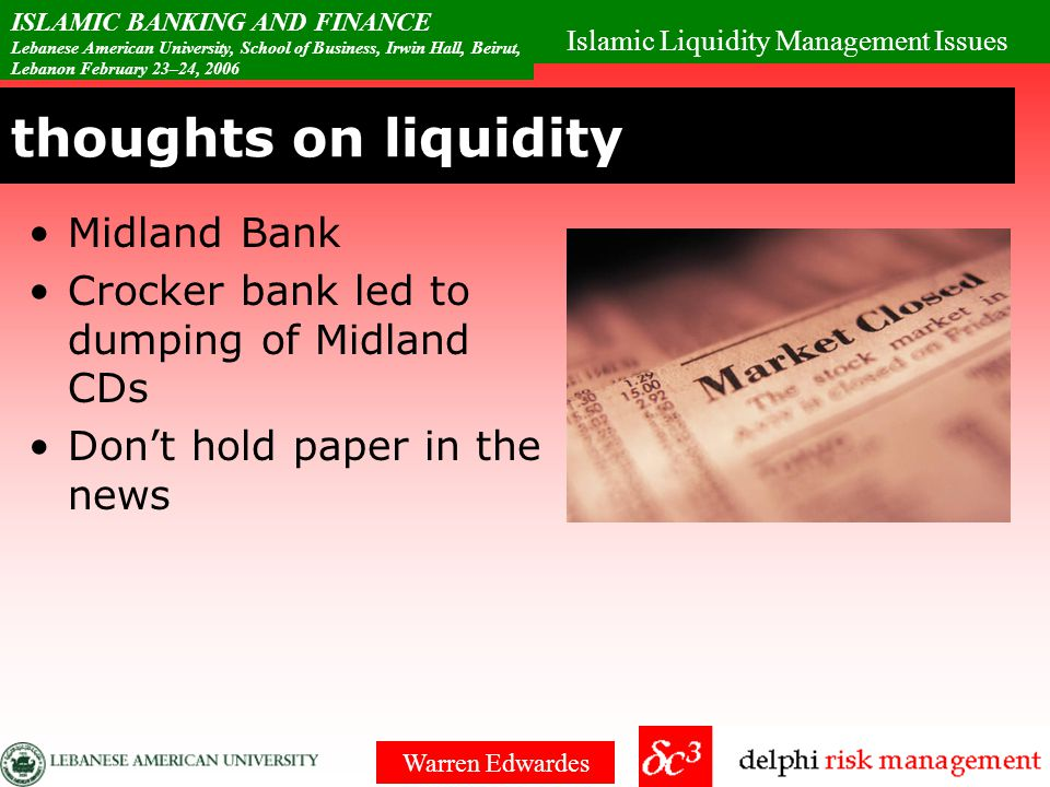 Islamic Liquidity Management Issues ISLAMIC BANKING AND FINANCE Lebanese American University, School of Business, Irwin Hall, Beirut, Lebanon February 23–24, 2006 Warren Edwardes Risk Pyramid Pyramid of risk Blended portfolio from Triple-A down to Single-B Can interpolate risk between Triple A and Single-A Cannot extrapolate risk from lesser risks to triple-A