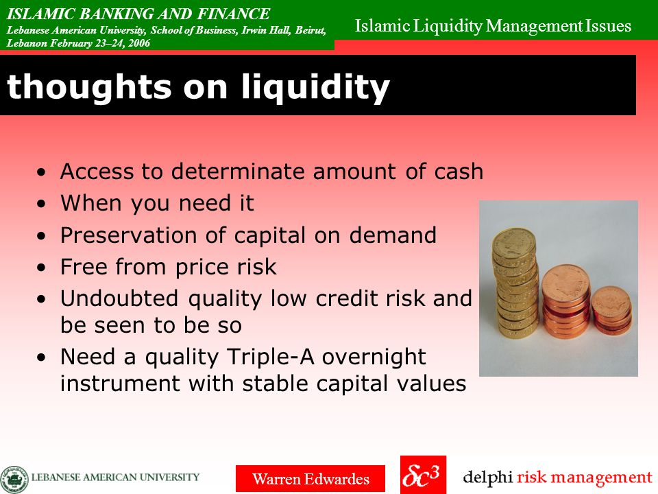 Islamic Liquidity Management Issues ISLAMIC BANKING AND FINANCE Lebanese American University, School of Business, Irwin Hall, Beirut, Lebanon February 23–24, 2006 Warren Edwardes thoughts on liquidity Access to determinate amount of cash When you need it Preservation of capital on demand Free from price risk Undoubted quality low credit risk and be seen to be so Need a quality Triple-A overnight instrument with stable capital values