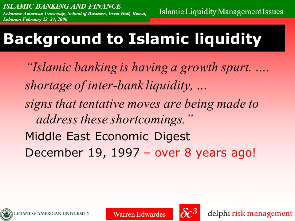 Islamic Liquidity Management Issues ISLAMIC BANKING AND FINANCE Lebanese American University, School of Business, Irwin Hall, Beirut, Lebanon February 23–24, 2006 Warren Edwardes Conclusion & summary Asset / Liability problem –Long term asset fixed and short term variable deposits No derivatives – yet.