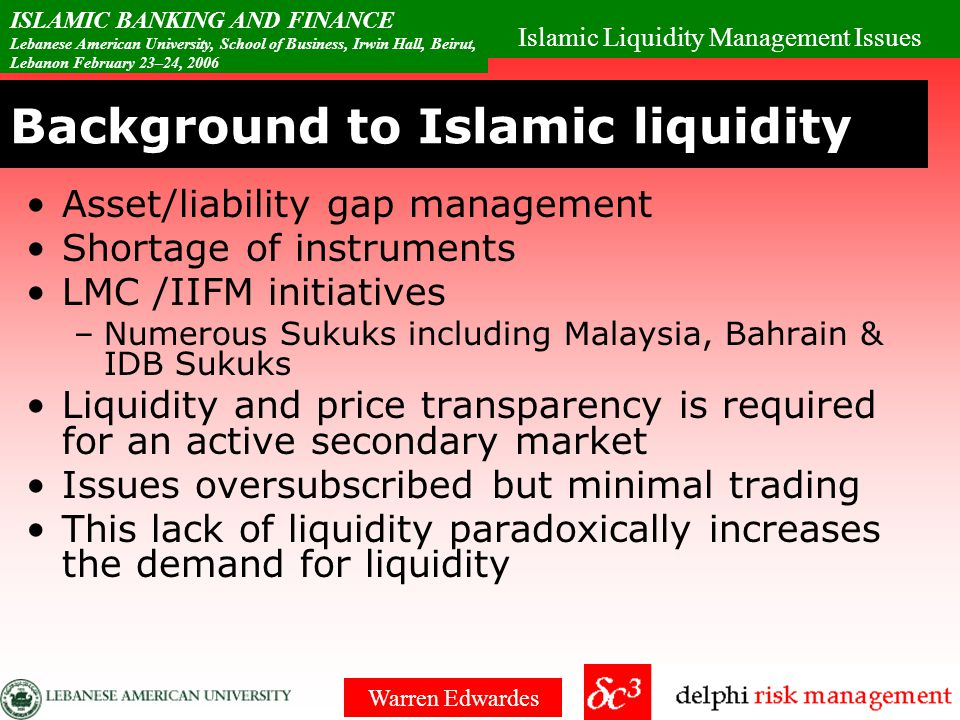 Islamic Liquidity Management Issues ISLAMIC BANKING AND FINANCE Lebanese American University, School of Business, Irwin Hall, Beirut, Lebanon February 23–24, 2006 Warren Edwardes Conclusion & Summary Lack of short term instruments Sukuks are medium plus term Not price stable or really liquid Shortage of credit lines Wanted an overnight Triple-A, market- sized, liquid, inter-bank market solution where institutions can park their reserves