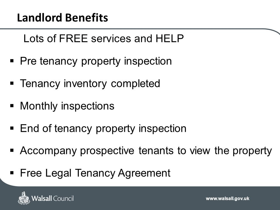 www.walsall.gov.uk Landlord Benefits Lots of FREE services and HELP  Pre tenancy property inspection  Tenancy inventory completed  Monthly inspecti