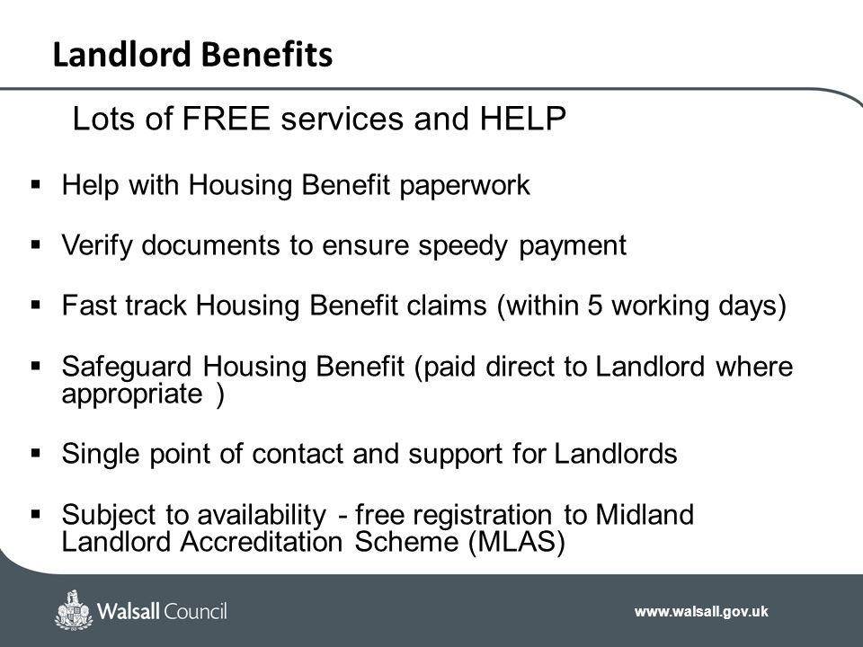 www.walsall.gov.uk Landlord Benefits Lots of FREE services and HELP  Help with Housing Benefit paperwork  Verify documents to ensure speedy payment
