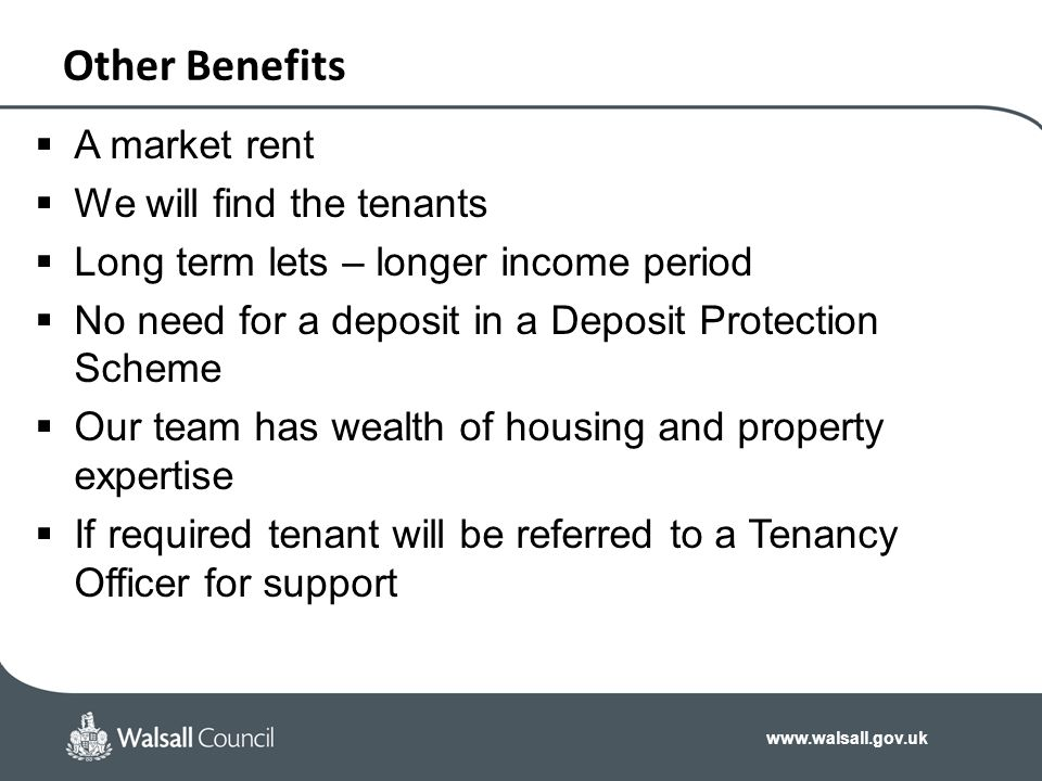 www.walsall.gov.uk Other Benefits  A market rent  We will find the tenants  Long term lets – longer income period  No need for a deposit in a Depo
