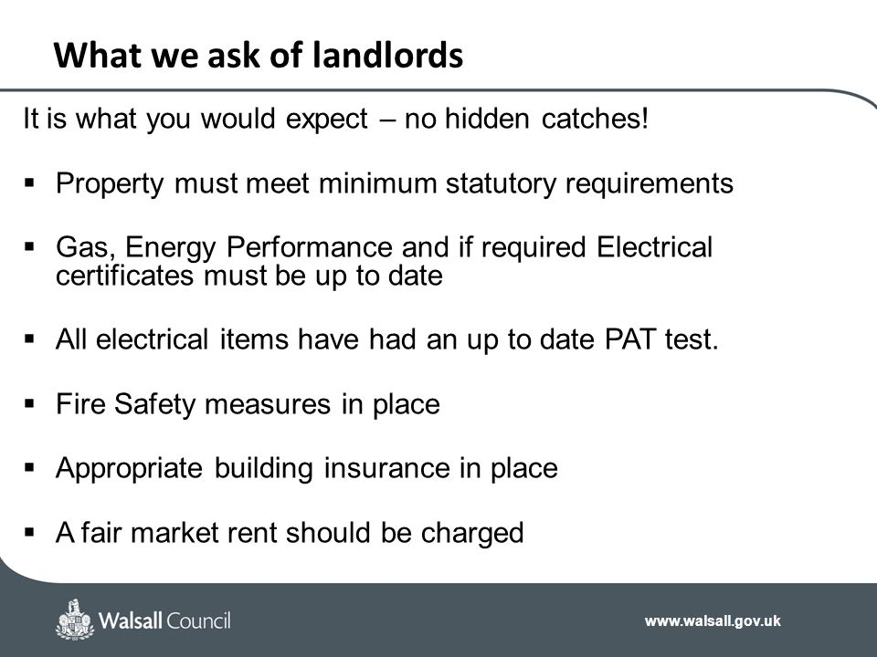www.walsall.gov.uk What we ask of landlords It is what you would expect – no hidden catches!  Property must meet minimum statutory requirements  Gas