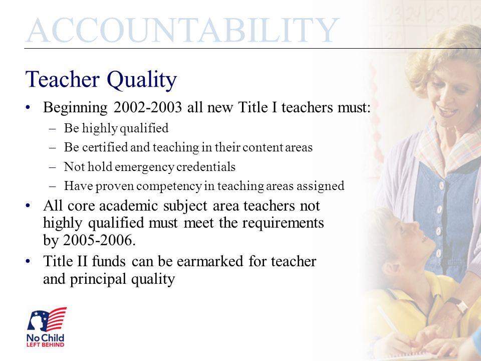 Beginning 2002-2003 all new Title I teachers must: –Be highly qualified –Be certified and teaching in their content areas –Not hold emergency credentials –Have proven competency in teaching areas assigned All core academic subject area teachers not highly qualified must meet the requirements by 2005-2006.