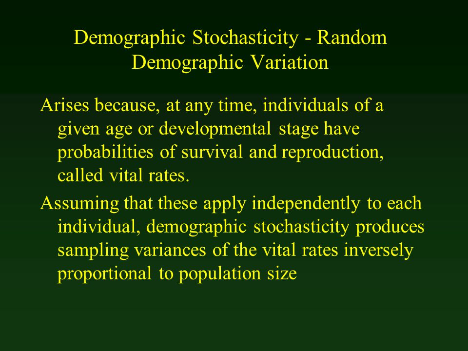 Demographic Stochasticity - Random Demographic Variation Arises because, at any time, individuals of a given age or developmental stage have probabili