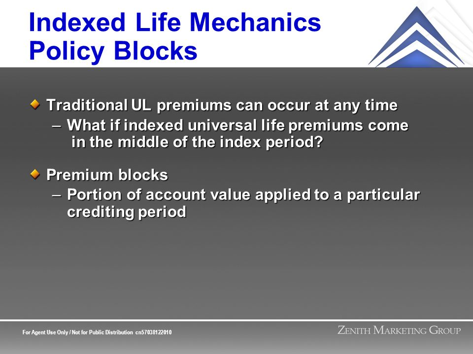 For Agent Use Only / Not for Public Distribution cn57038122010 Indexed Life Mechanics Policy Blocks Traditional UL premiums can occur at any time –What if indexed universal life premiums come in the middle of the index period.