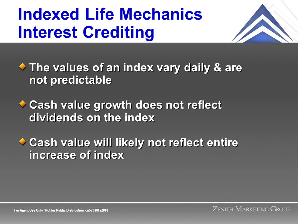 For Agent Use Only / Not for Public Distribution cn57038122010 Indexed Life Mechanics Interest Crediting The values of an index vary daily & are not predictable Cash value growth does not reflect dividends on the index Cash value will likely not reflect entire increase of index