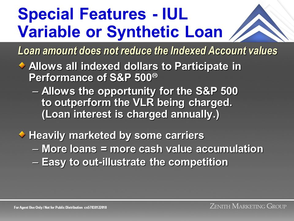For Agent Use Only / Not for Public Distribution cn57038122010 Special Features - IUL Variable or Synthetic Loan Allows all indexed dollars to Participate in Performance of S&P 500  –Allows the opportunity for the S&P 500 to outperform the VLR being charged.