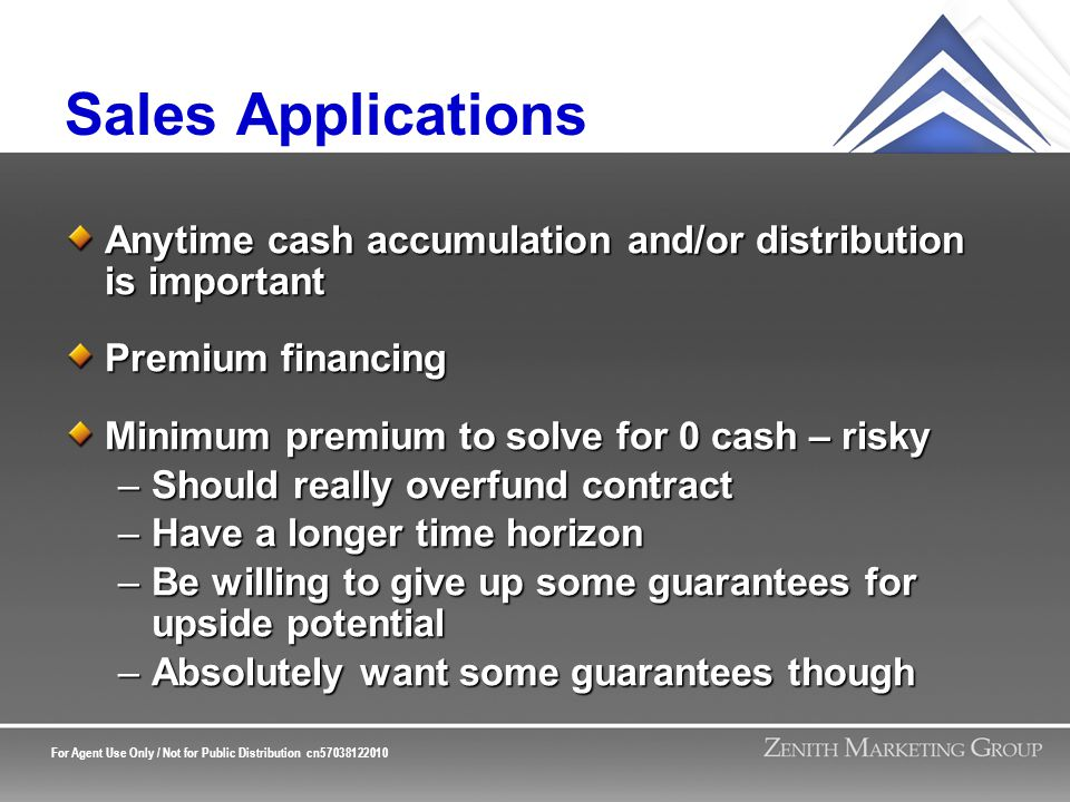 For Agent Use Only / Not for Public Distribution cn57038122010 Sales Applications Anytime cash accumulation and/or distribution is important Premium financing Minimum premium to solve for 0 cash – risky –Should really overfund contract –Have a longer time horizon –Be willing to give up some guarantees for upside potential –Absolutely want some guarantees though
