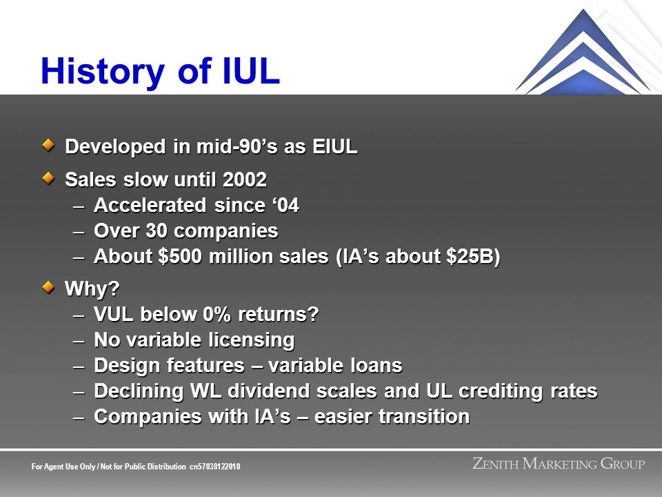 For Agent Use Only / Not for Public Distribution cn57038122010 History of IUL Developed in mid-90's as EIUL Sales slow until 2002 –Accelerated since '04 –Over 30 companies –About $500 million sales (IA's about $25B) Why.