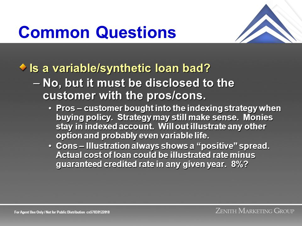 For Agent Use Only / Not for Public Distribution cn57038122010 Common Questions Is a variable/synthetic loan bad? –No, but it must be disclosed to the