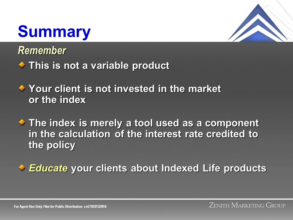 For Agent Use Only / Not for Public Distribution cn57038122010 Summary This is not a variable product Your client is not invested in the market or the index The index is merely a tool used as a component in the calculation of the interest rate credited to the policy Educate your clients about Indexed Life products Remember