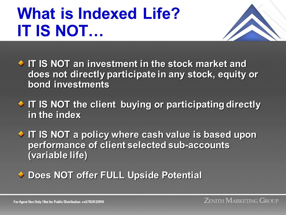 For Agent Use Only / Not for Public Distribution cn57038122010 What is Indexed Life? IT IS NOT… IT IS NOT an investment in the stock market and does n