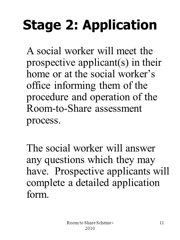 Room to Share Scheme - 2010 11 Stage 2: Application A social worker will meet the prospective applicant(s) in their home or at the social worker's office informing them of the procedure and operation of the Room-to-Share assessment process.