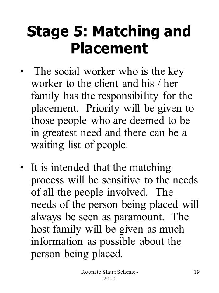 Room to Share Scheme - 2010 19 Stage 5: Matching and Placement The social worker who is the key worker to the client and his / her family has the responsibility for the placement.