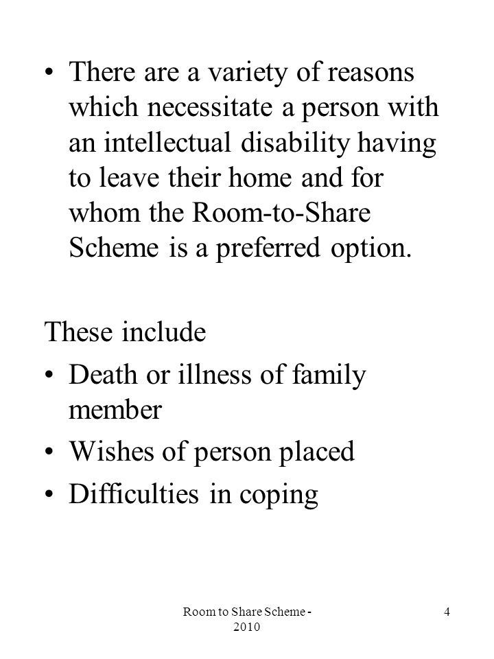Room to Share Scheme - 2010 4 There are a variety of reasons which necessitate a person with an intellectual disability having to leave their home and for whom the Room-to-Share Scheme is a preferred option.