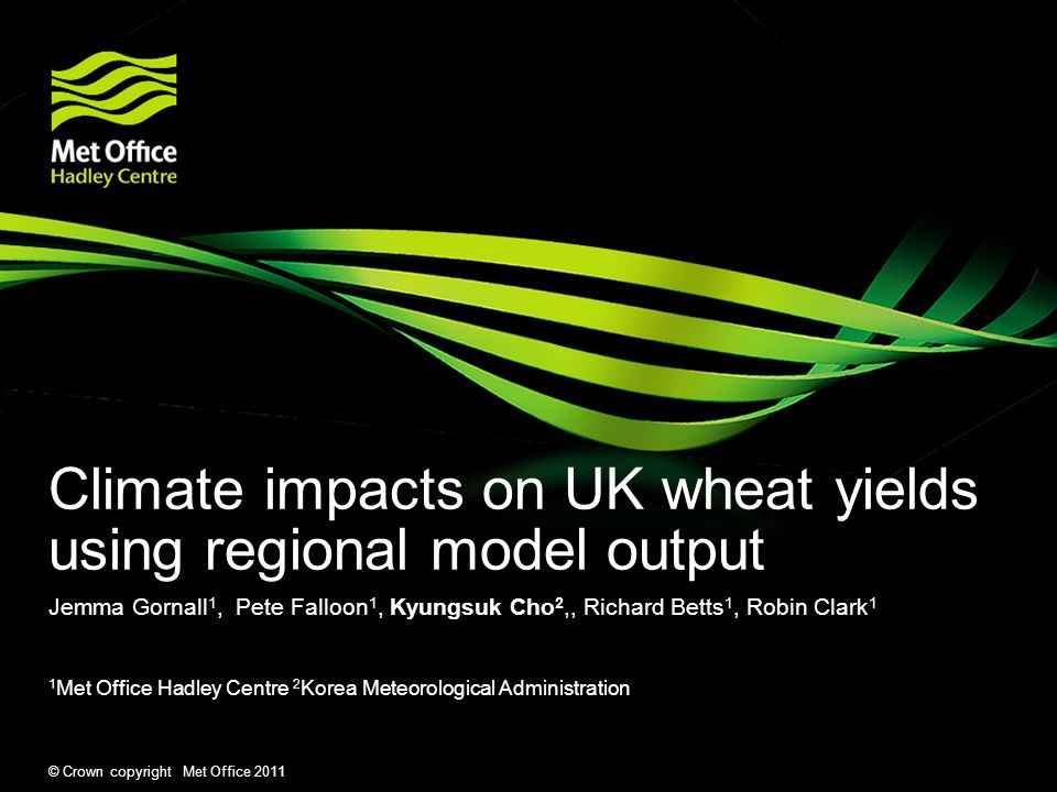 © Crown copyright Met Office 2011 Climate impacts on UK wheat yields using regional model output Jemma Gornall 1, Pete Falloon 1, Kyungsuk Cho 2,, Ric